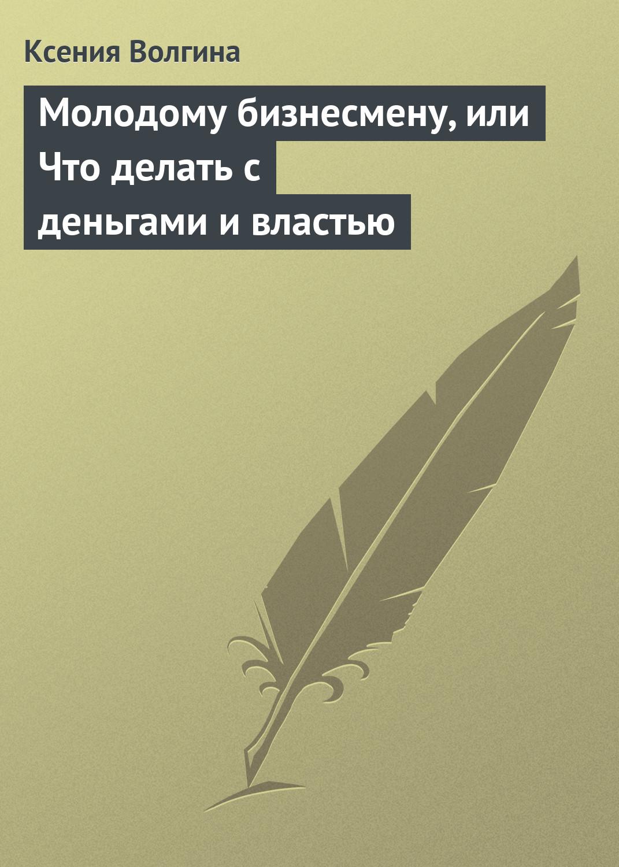 Ксения Волгина Молодому бизнесмену, или Что делать с деньгами и властью