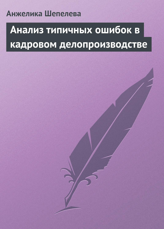 Анжелика Шепелева Анализ типичных ошибок в кадровом делопроизводстве