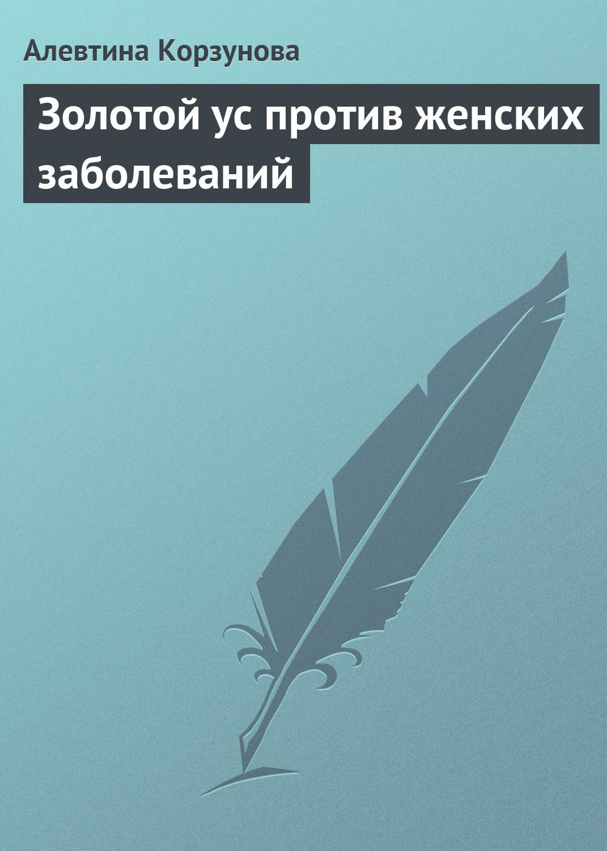 Алевтина Корзунова Золотой ус против женских заболеваний цена