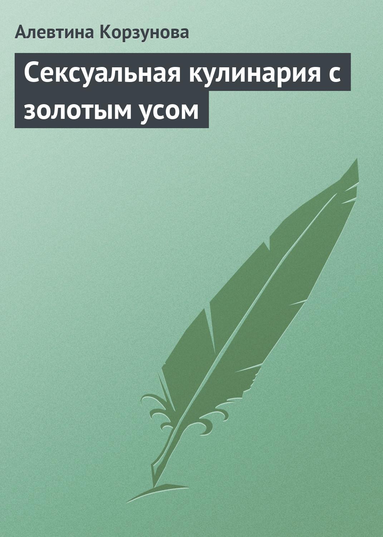 Алевтина Корзунова Сексуальная кулинария с золотым усом цена