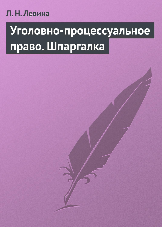 Л. Н. Левина Уголовно-процессуальное право. Шпаргалка