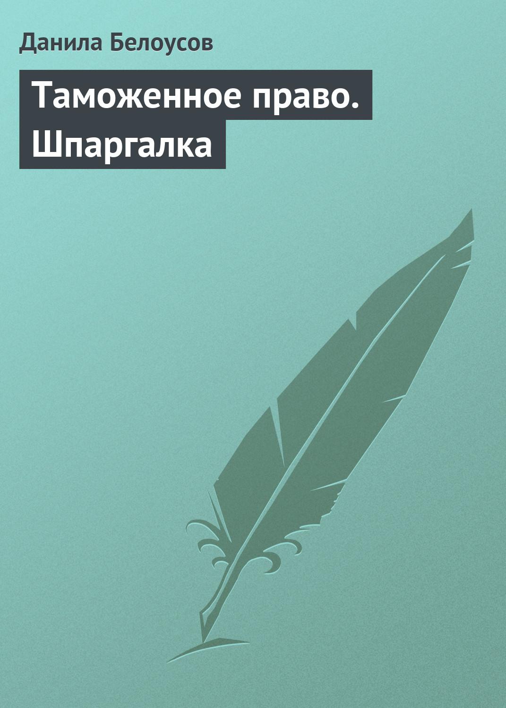 Данила Белоусов Таможенное право. Шпаргалка