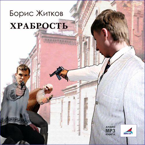 Борис Житков Храбрость. Рассказы житков борис степанович рассказы