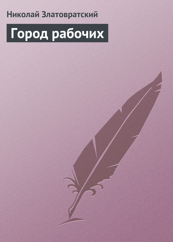 Николай Златовратский Город рабочих николай златовратский мечтатели