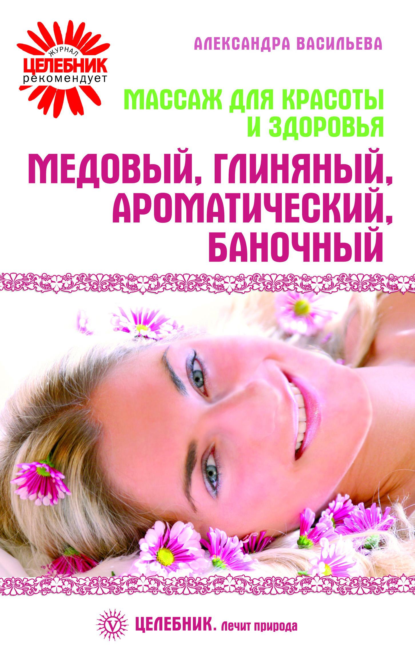 Александра Васильева Массаж для красоты и здоровья. Медовый, глиняный, ароматический, баночный