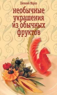 Евгений Мороз Необычные украшения из обычных фруктов необычные блюда из обычных продуктов готовьте как профессионалы