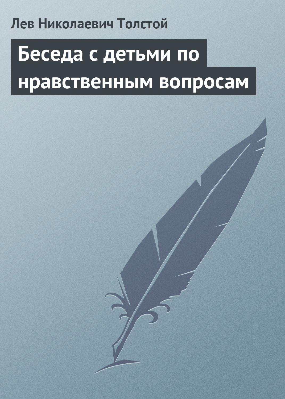 Лев Толстой Беседа с детьми по нравственным вопросам