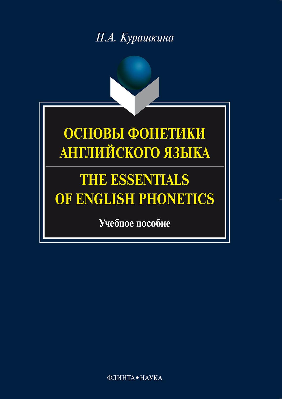 Н. А. Курашкина Основы фонетики английского языка. The Essentials of English Phonetics. Учебное пособие