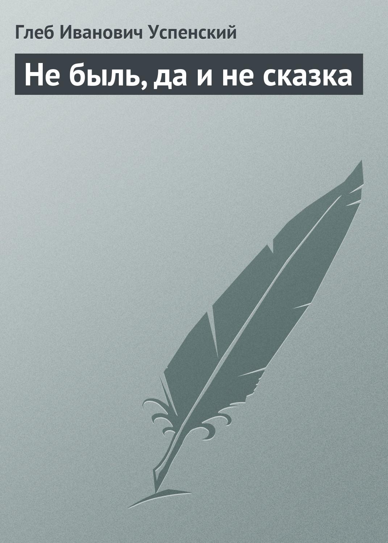 Глеб Иванович Успенский Не быль, да и не сказка акб champion dg3601e dg6501e dg6501e 3 c3505
