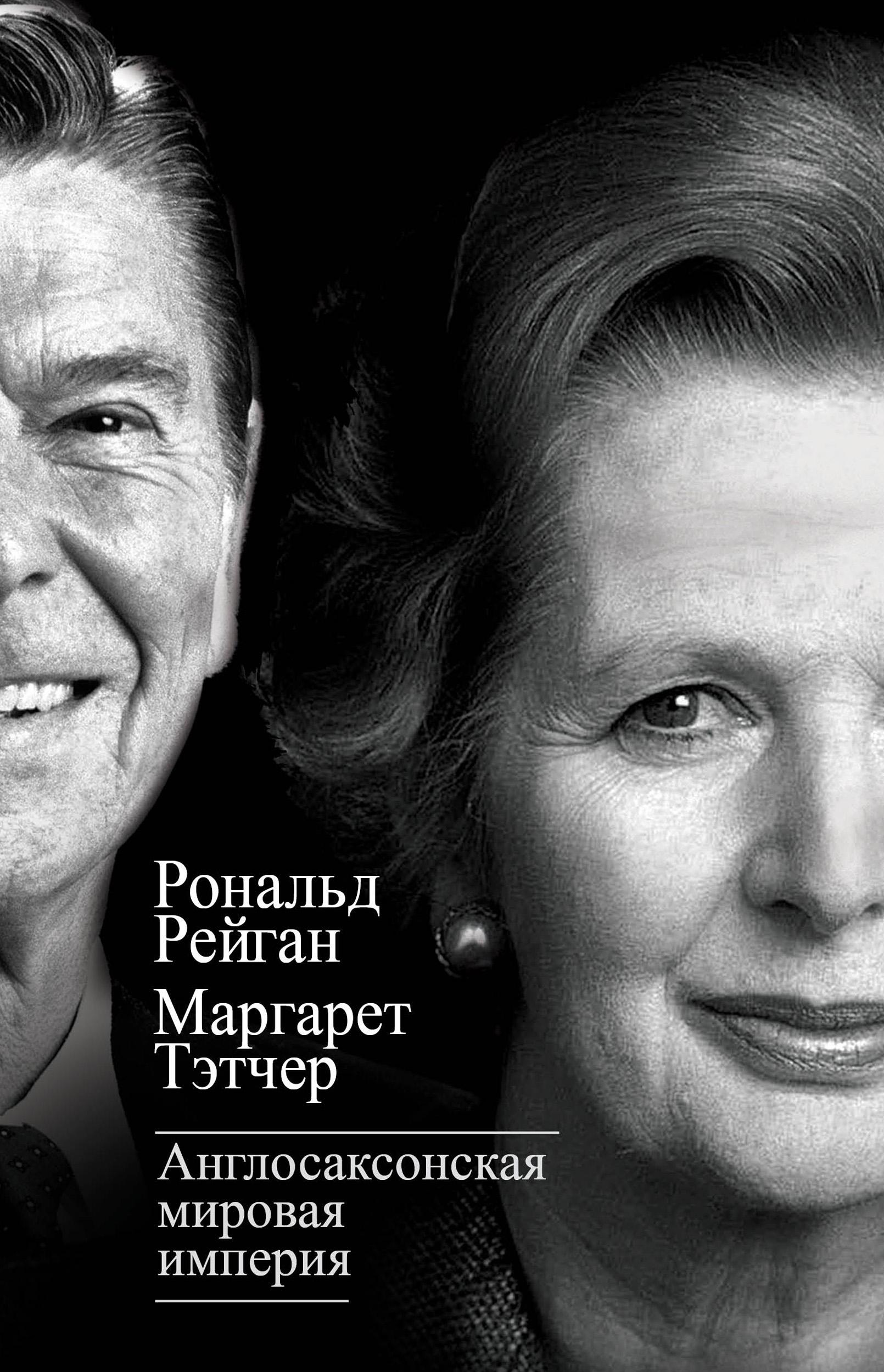 Маргарет Тэтчер Англосаксонская мировая империя тэтчер маргарет тэтчер великая история железной маргарет