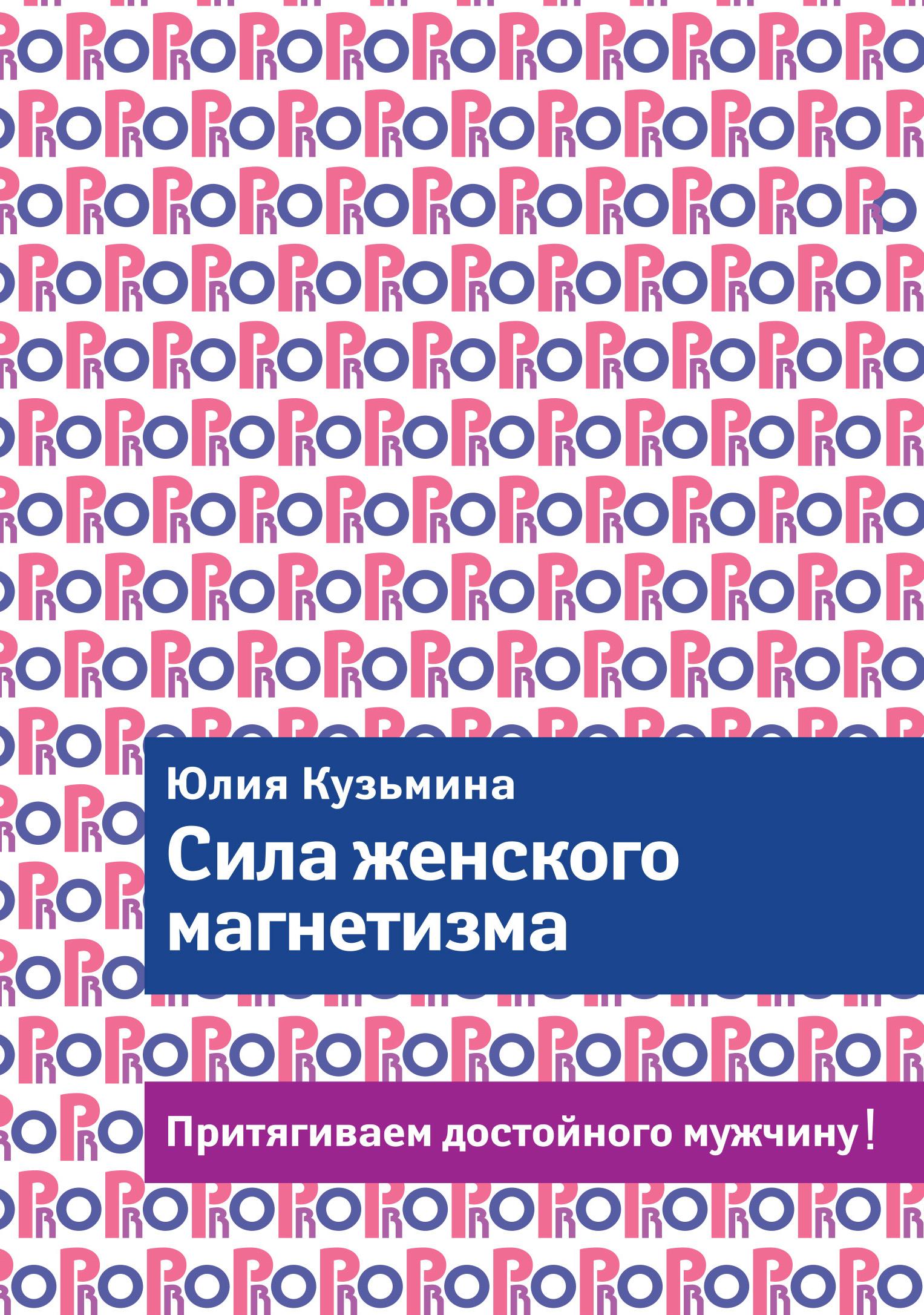 Юлия Кузьмина Сила женского магнетизма. Притягиваем достойного мужчину! роза ли хилл как привлекать мужчин и деньги