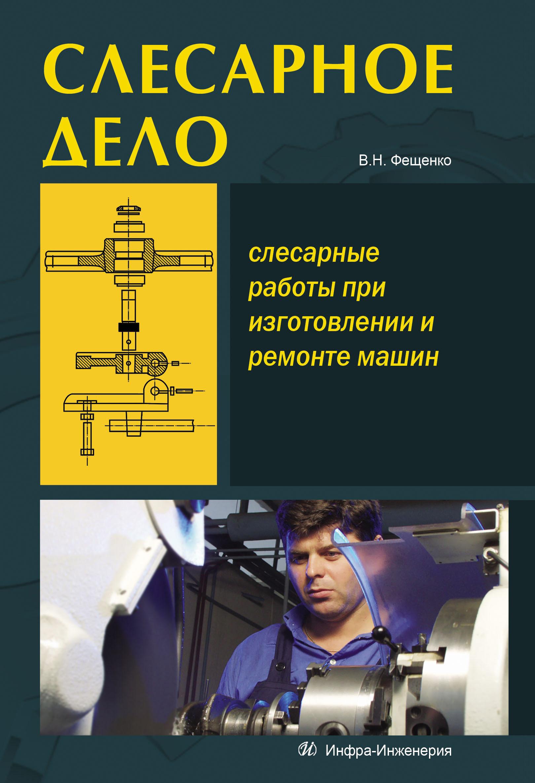 цена В. Н. Фещенко Слесарное дело. Слесарные работы при изготовлении и ремонте машин. Книга 1 онлайн в 2017 году