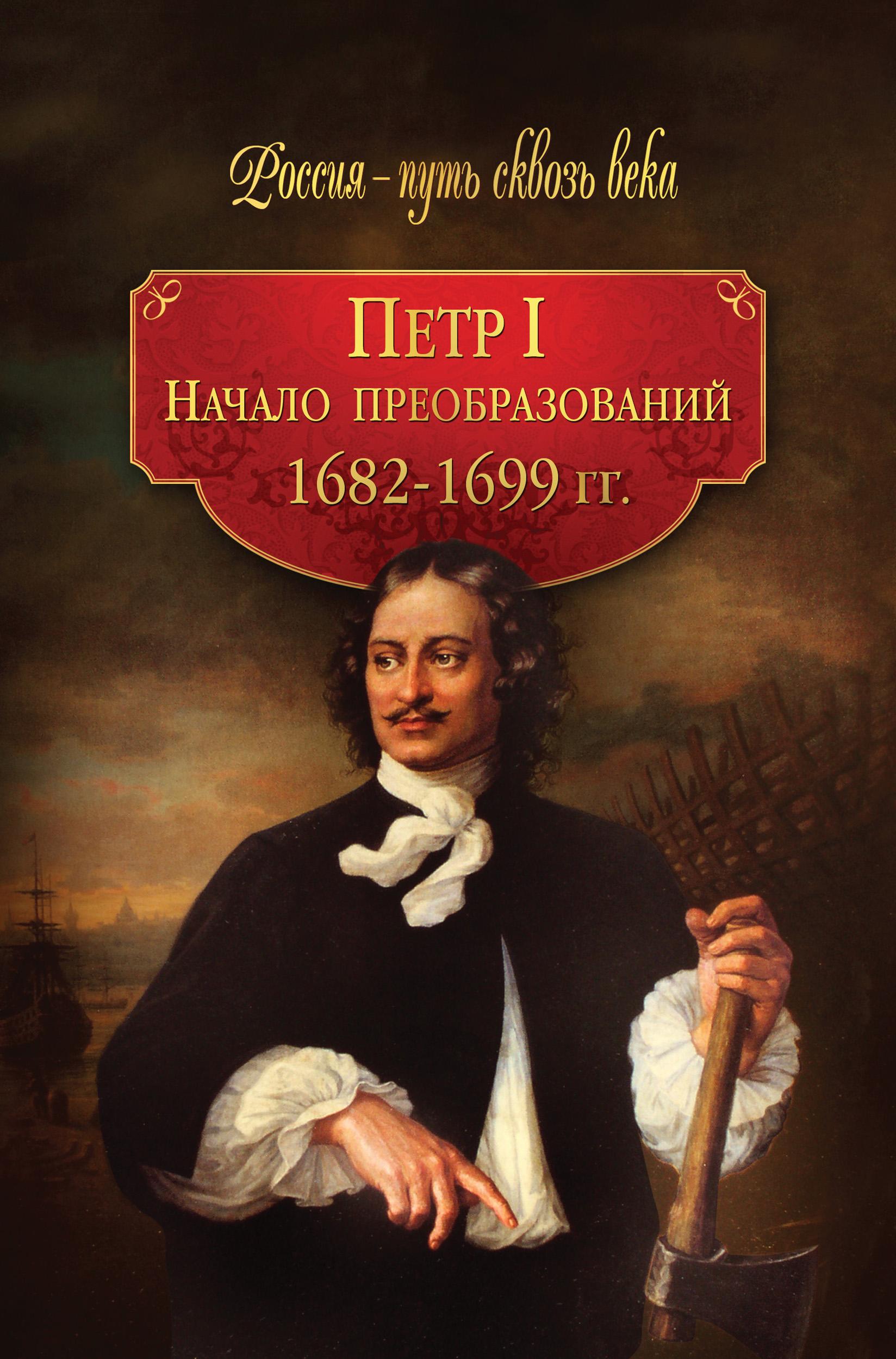 Коллектив авторов Петр I. Начало преобразований. 1682–1699 гг. с н шубинский петр i и его время