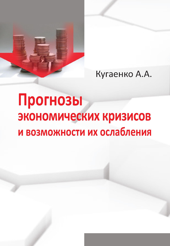 А. А. Кугаенко Прогнозы экономических кризисов и возможности их ослабления кугаенко алексей андреевич прогнозы экономических кризисов и возможности их ослабления