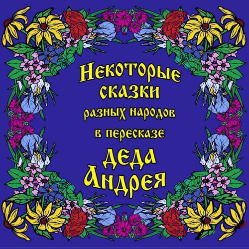 Андрей Григорьевич Чхеидзе Некоторые сказки разных народов в пересказе Деда Андрея. Диск №1