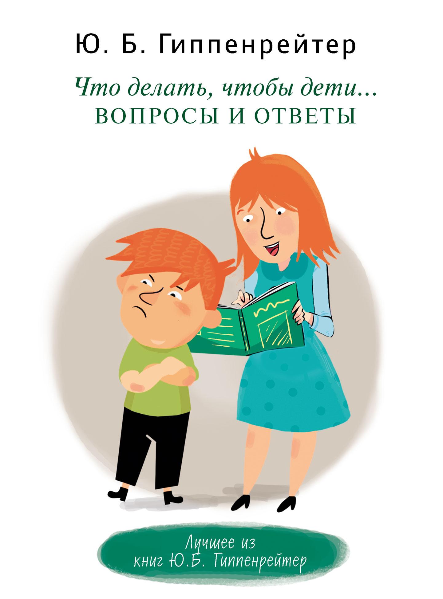 Юлия Гиппенрейтер Что делать, чтобы дети… Вопросы и ответы гиппенрейтер юлия борисовна самая важная книга для родителей isbn 978 5 17 083876 9