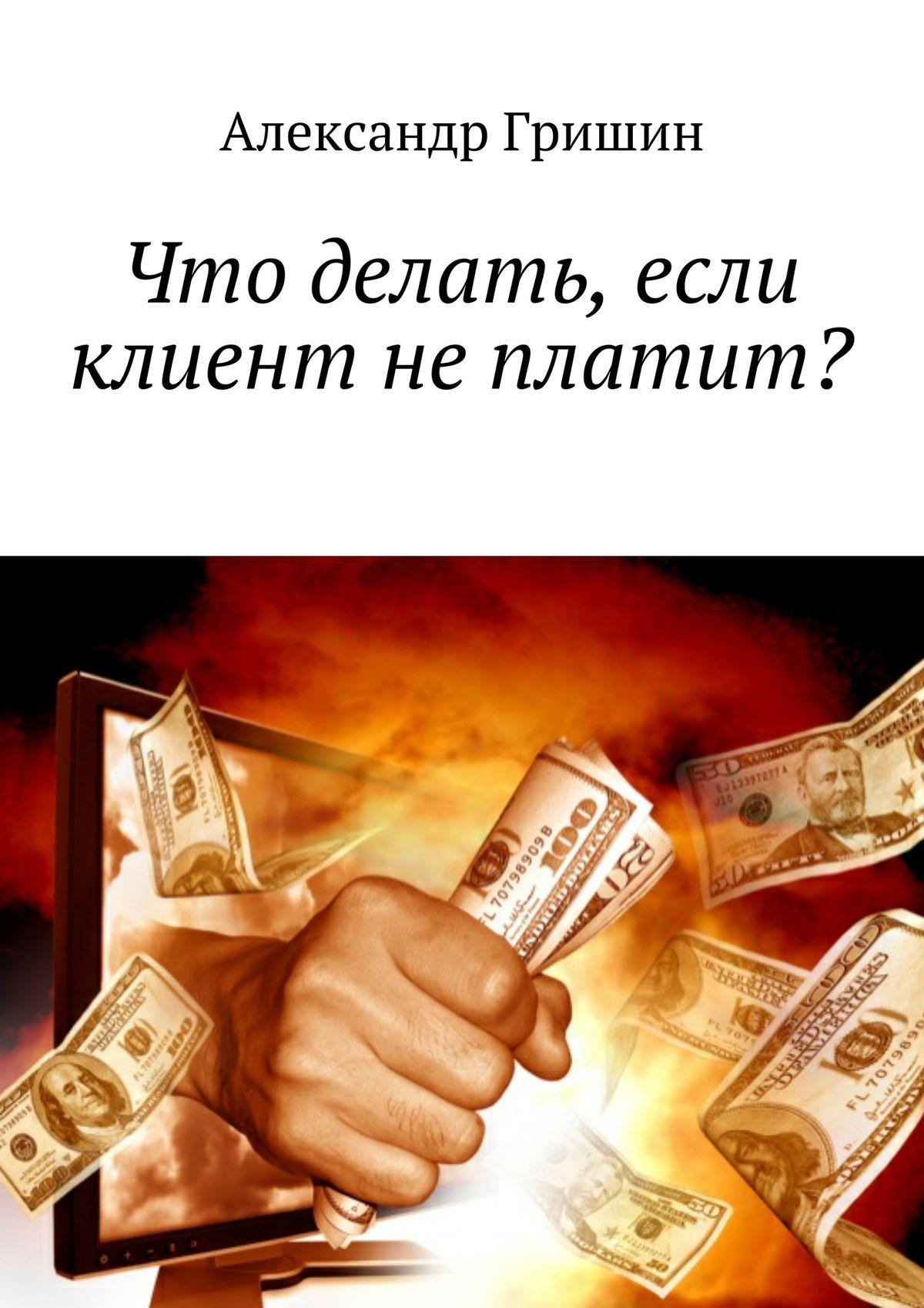 Александр Гришин Что делать, если клиент неплатит?