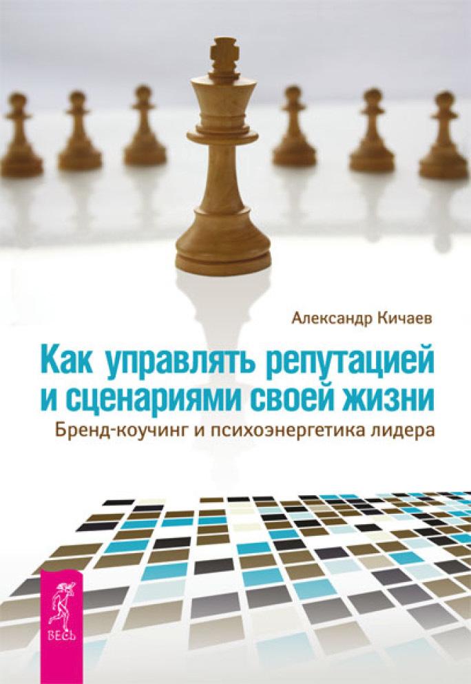 Александр Кичаев Как управлять репутацией и сценариями своей жизни. Бренд-коучинг и психоэнергетика лидера
