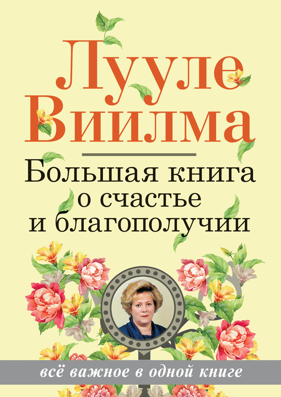 Лууле Виилма Большая книга о счастье и благополучии лууле виилма главная книга о счастье и благополучии