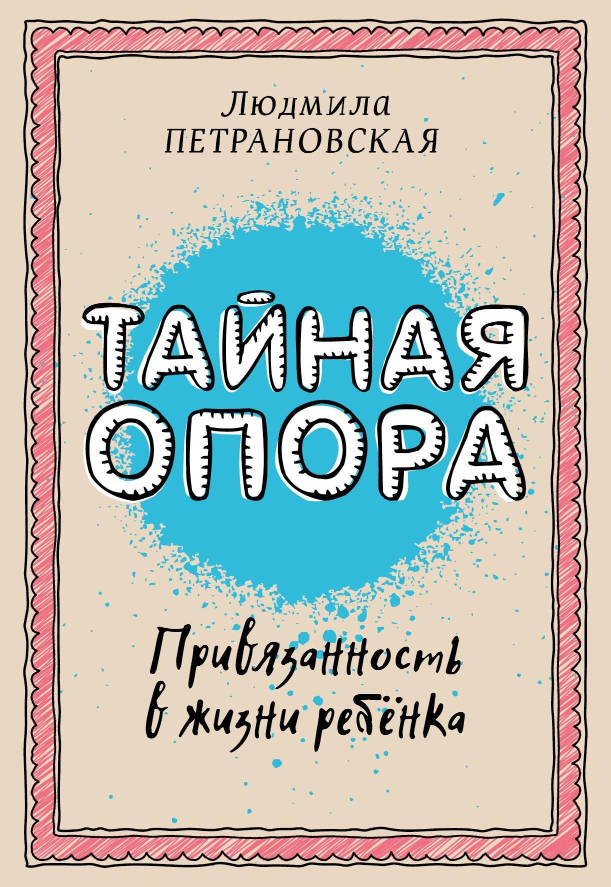 Людмила Петрановская Тайная опора. Привязанность в жизни ребенка