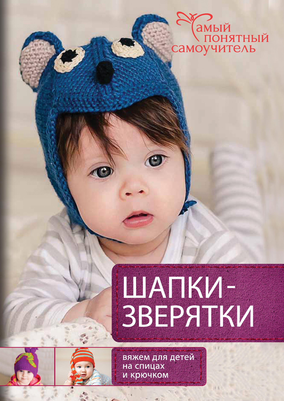Елена Гончар Шапки-зверятки. Вяжем для детей спицами и крючком елена каминская шапки шарфы варежки вяжем спицами и крючком