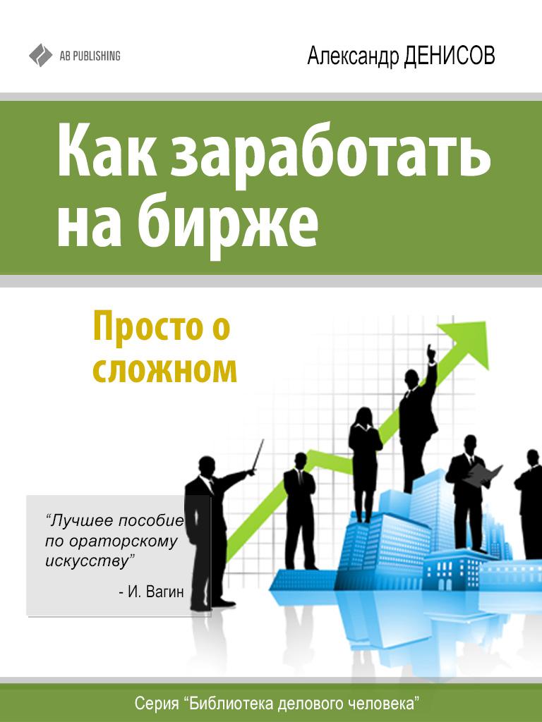 Александр Денисов Как заработать на бирже. Просто о сложном петров к лукашевич т как заработать на бирже для чайников