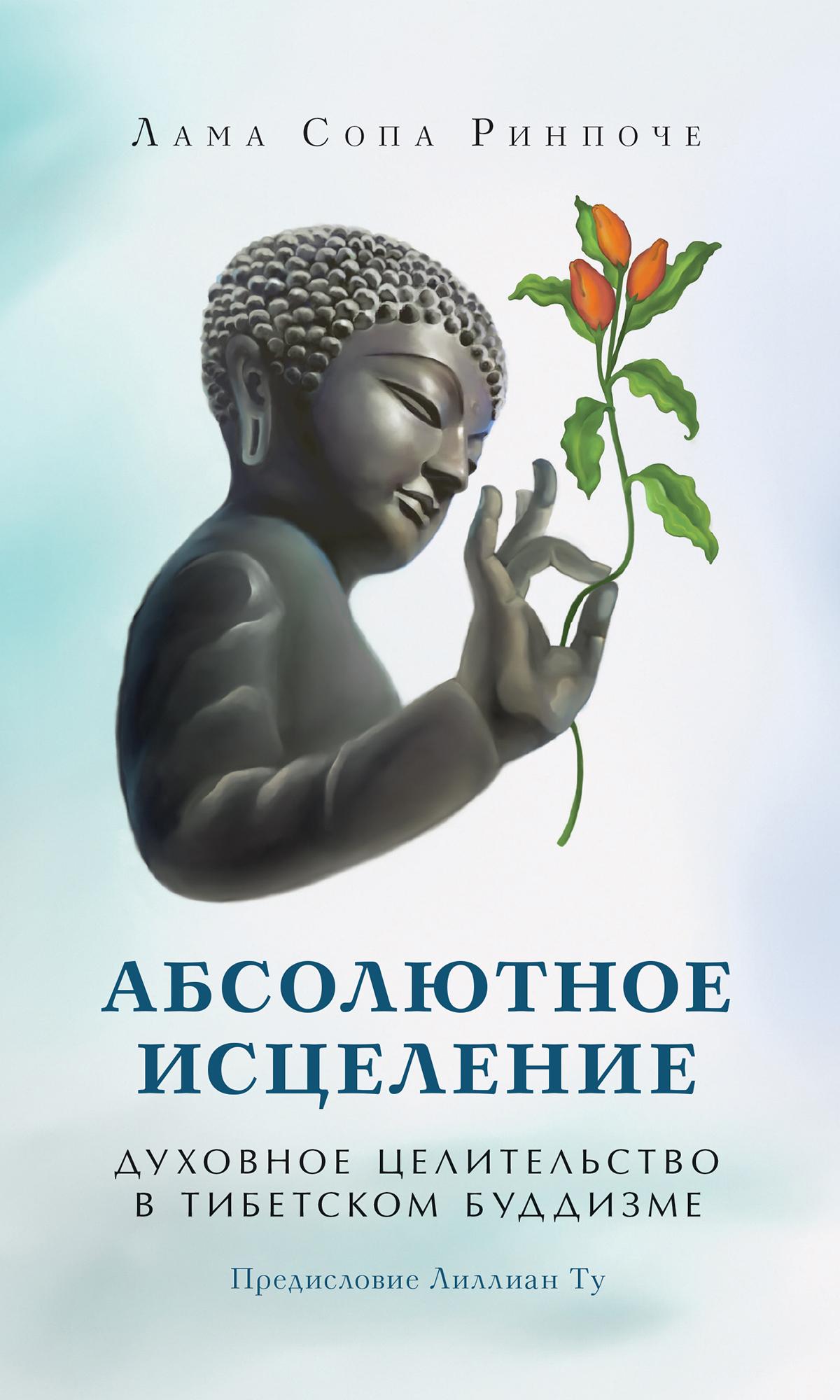 лама Сопа Ринпоче Абсолютное исцеление. Духовное целительство в тибетском буддизме абсолютное исцеление целебная энергия которая есть внутри каждого из нас