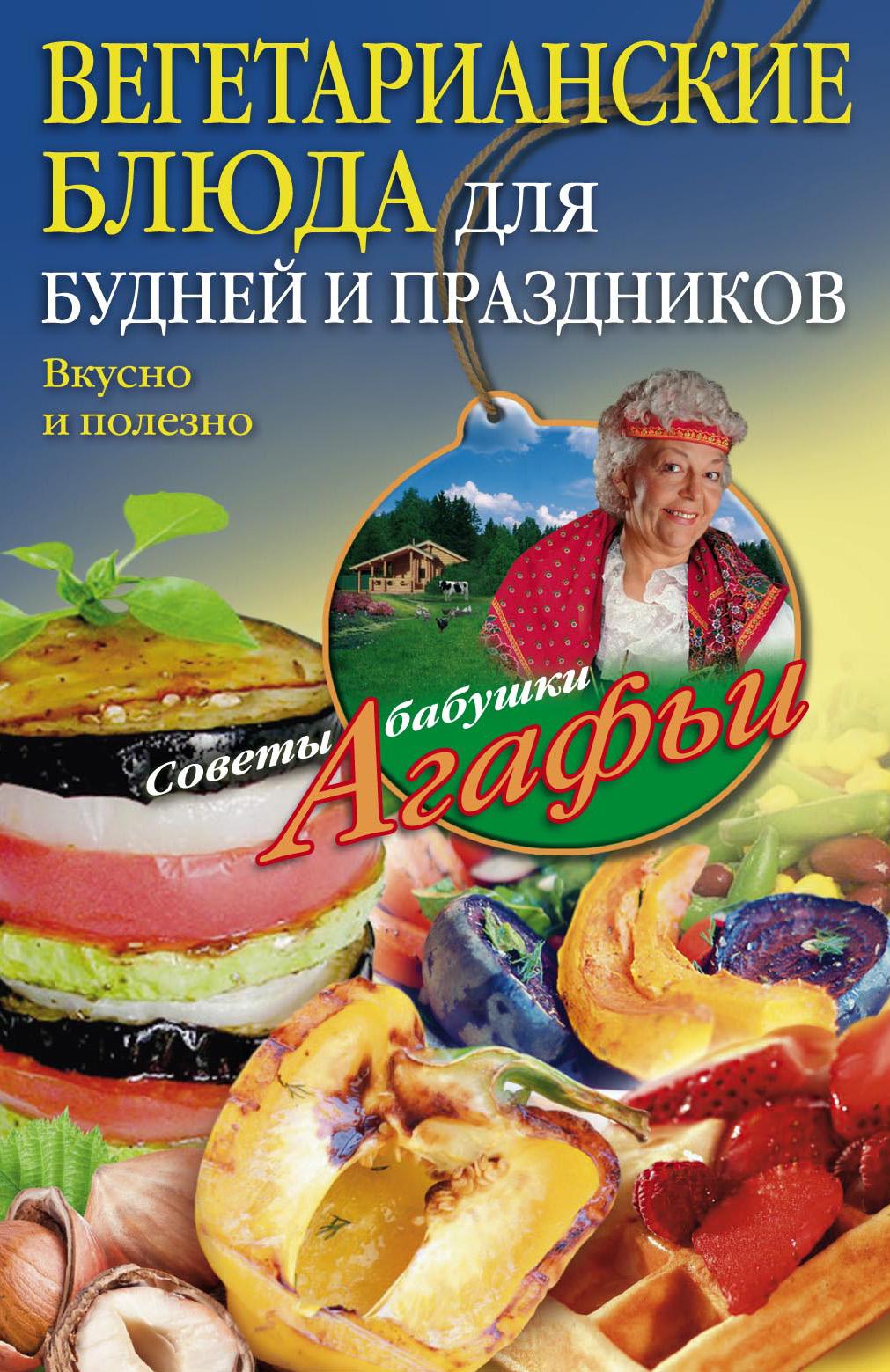 Агафья Звонарева Вегетарианские блюда для будней и праздников. Вкусно и полезно