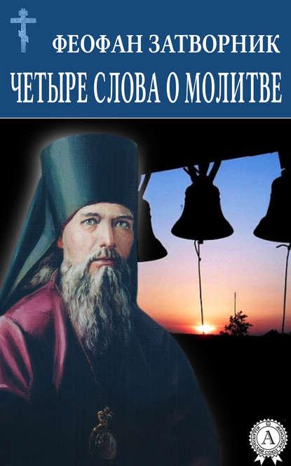 cвятитель Феофан Затворник Четыре слова о молитве cвятитель феофан затворник душа и ангел
