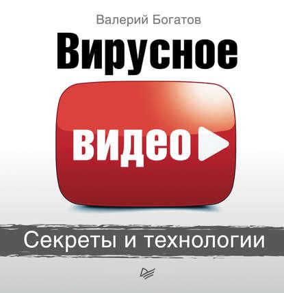 Валерий Богатов Вирусное видео. Секреты и технологии 0 pr на 100