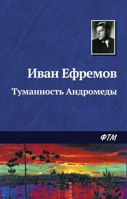 Иван Ефремов. Туманность Андромеды