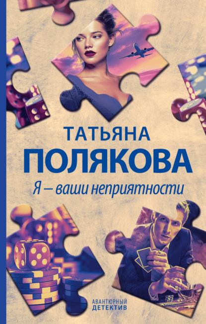 Татьяна Полякова — Я – ваши неприятности
