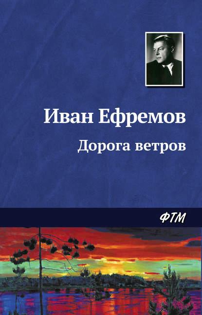 Иван Ефремов. Дорога ветров
