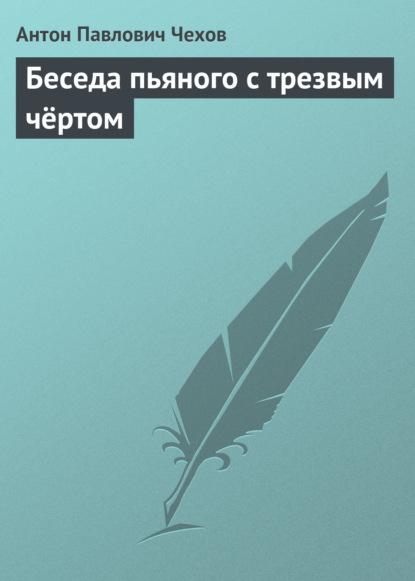 Антон Чехов. Беседа пьяного с трезвым чёртом