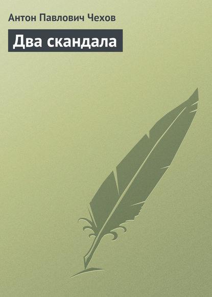 Антон Павлович Чехов — Два скандала