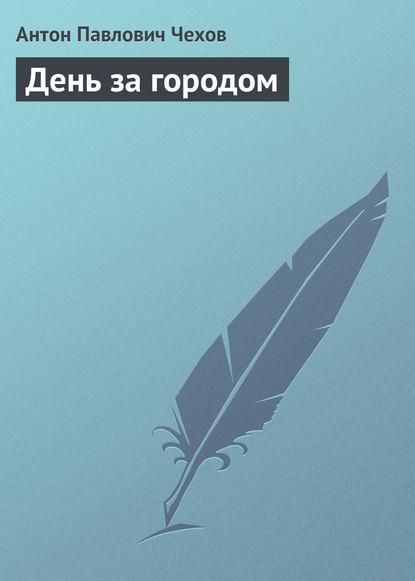 Антон Павлович Чехов — День за городом
