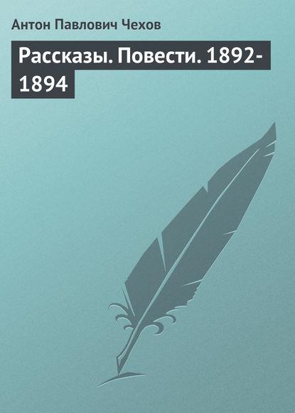 Антон Чехов Рассказы. Повести. 1892-1894 антон чехов рассказы повести 1894 1897