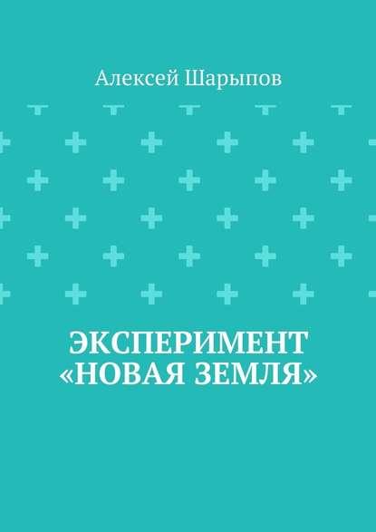 Алексей Шарыпов Эксперимент «Новая земля» недорого