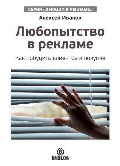 Алексей Иванов Любопытство в рекламе. Как побудить клиентов к покупке иванов а любопытство в рекламе как побудить клиентов к покупке