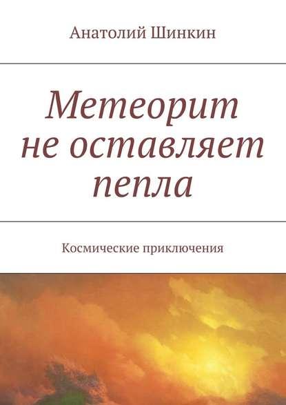 Анатолий Шинкин Метеорит неоставляет пепла анатолий шинкин метеорит неоставляет пепла