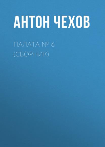 Антон Чехов. Палата № 6 (Сборник)