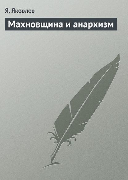 Я. Яковлев Махновщина и анархизм махновщина