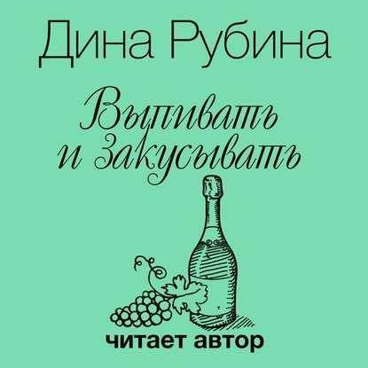 Фото - Дина Рубина Выпивать и закусывать выпивать и закусывать