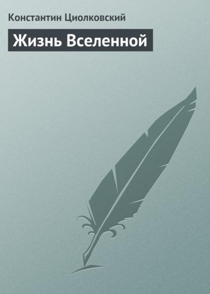 Константин Циолковский Жизнь Вселенной константин циолковский философия вселенной