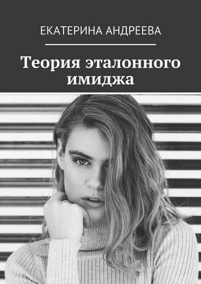 Екатерина Андреева Теория эталонного имиджа недорого