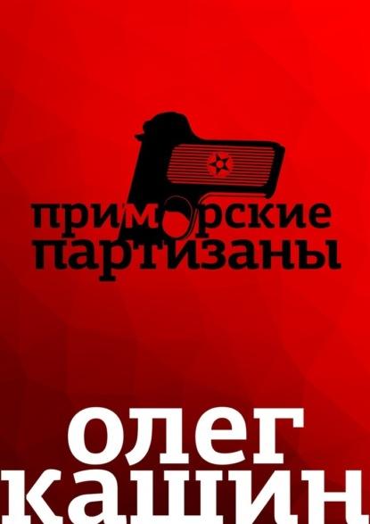 Олег Кашин Приморские партизаны