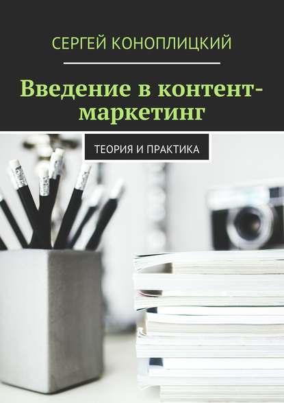 Сергей Коноплицкий Введение в контент-маркетинг. Теория и практика недорого