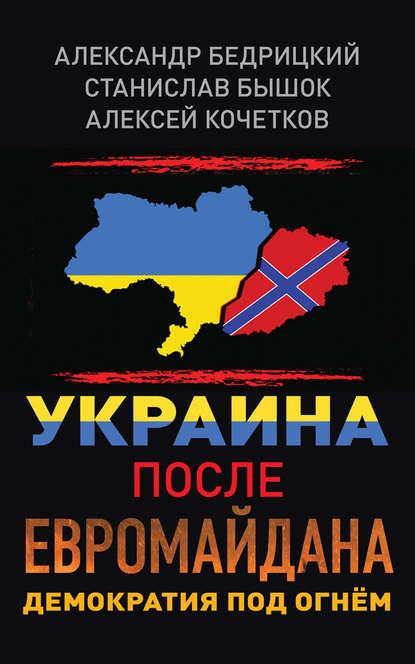 Алексей Кочетков Украина после Евромайдана. Демократия под огнём