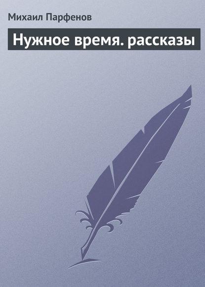 Михаил Парфенов Нужное время. рассказы ростислав алиев штурм брестской крепости