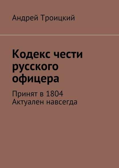 Андрей Никитович Троицкий Кодекс чести русского офицера. Принят в1804. Актуален навсегда